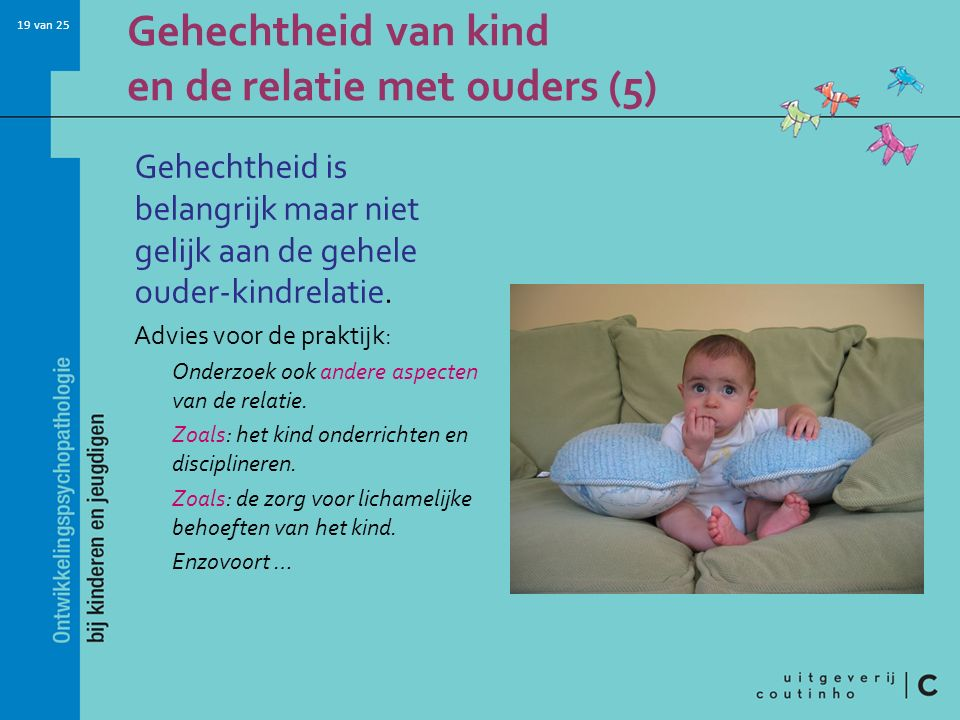 19 van 25 Gehechtheid is belangrijk maar niet gelijk aan de gehele ouder-kindrelatie. Advies voor de praktijk: Onderzoek ook andere aspecten van de re