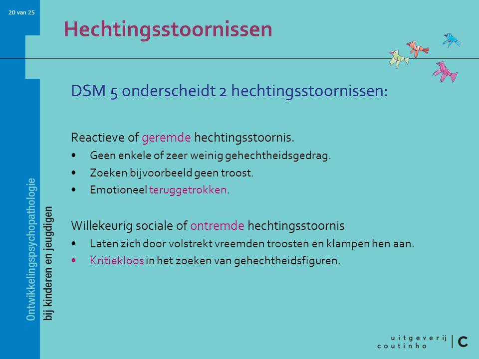 20 van 25 Hechtingsstoornissen DSM 5 onderscheidt 2 hechtingsstoornissen: Reactieve of geremde hechtingsstoornis. Geen enkele of zeer weinig gehechthe