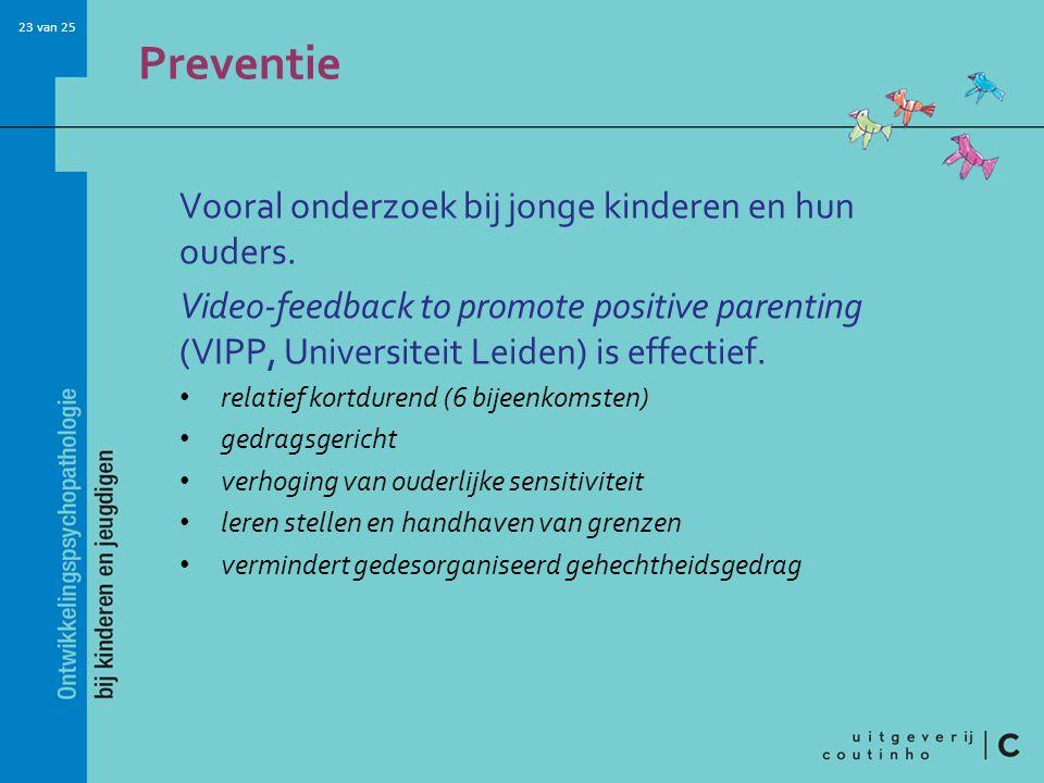 23 van 25 Preventie Vooral onderzoek bij jonge kinderen en hun ouders. Video-feedback to promote positive parenting (VIPP, Universiteit Leiden) is eff