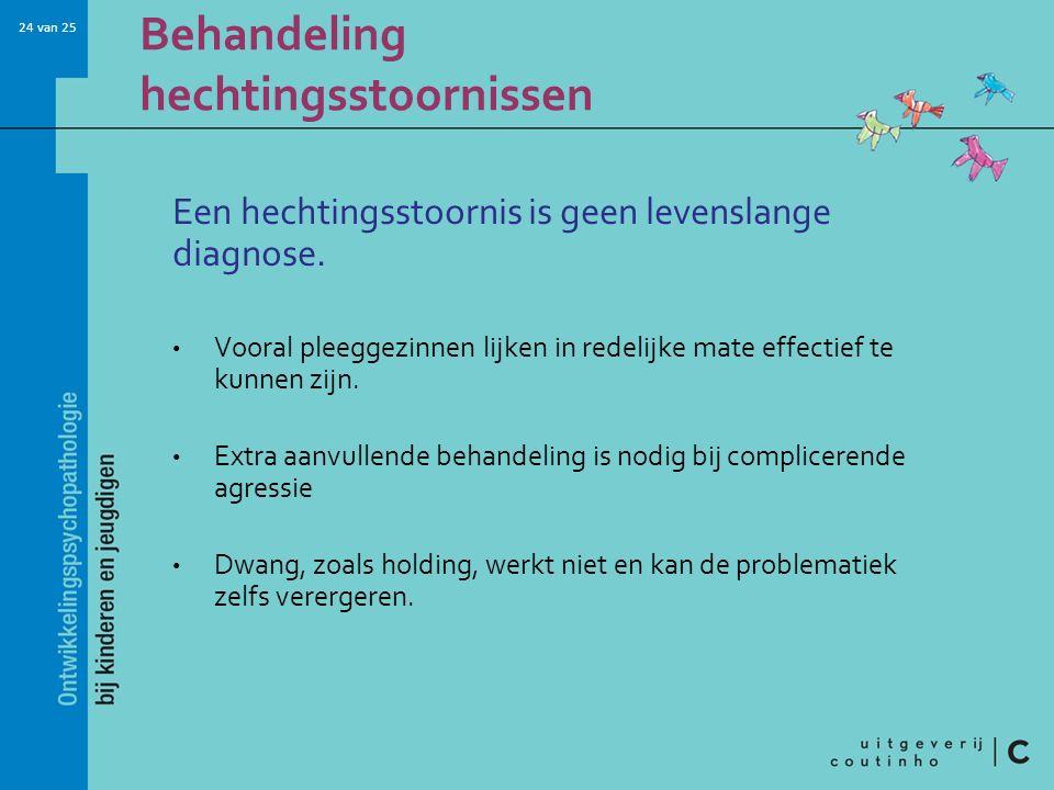 24 van 25 Behandeling hechtingsstoornissen Een hechtingsstoornis is geen levenslange diagnose. Vooral pleeggezinnen lijken in redelijke mate effectief