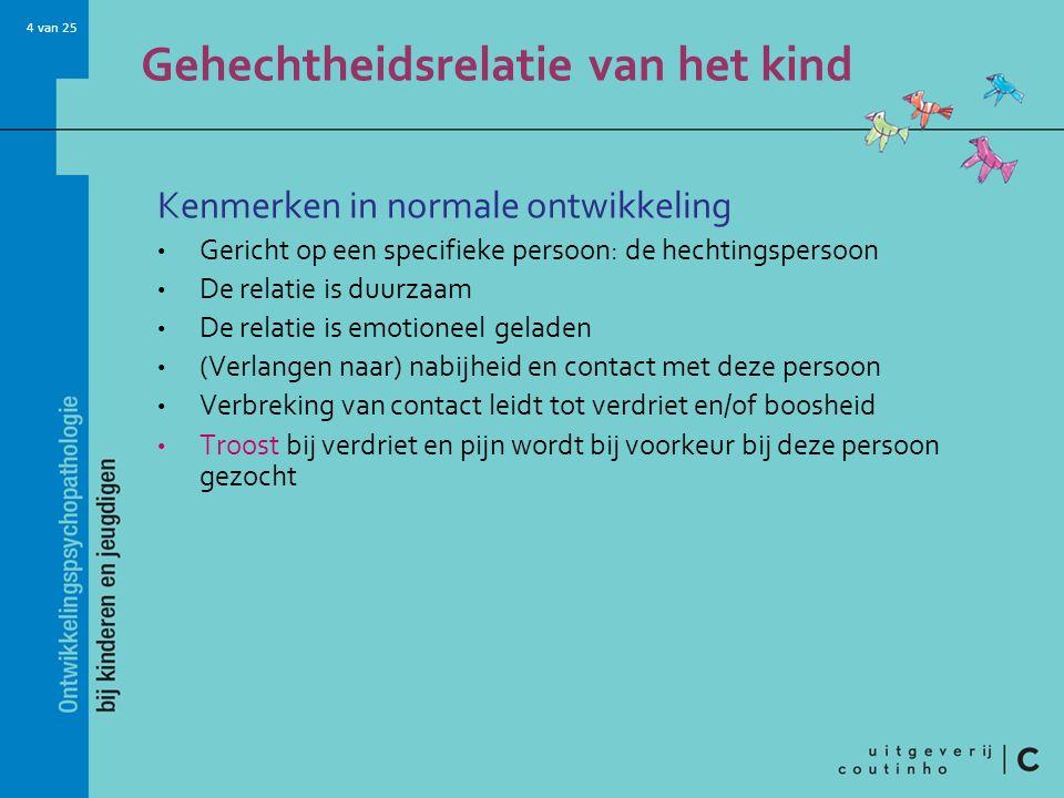 4 van 25 Gehechtheidsrelatie van het kind Kenmerken in normale ontwikkeling Gericht op een specifieke persoon: de hechtingspersoon De relatie is duurz
