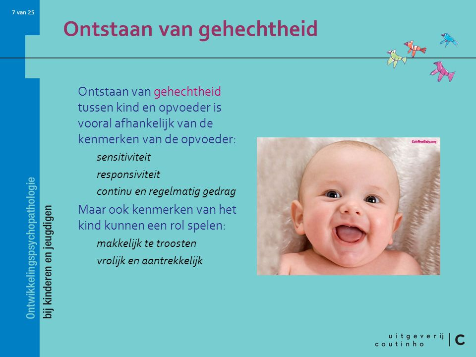7 van 25 Ontstaan van gehechtheid Ontstaan van gehechtheid tussen kind en opvoeder is vooral afhankelijk van de kenmerken van de opvoeder: sensitivite