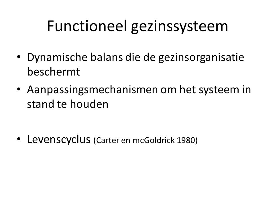 Functioneel gezinssysteem Dynamische balans die de gezinsorganisatie beschermt Aanpassingsmechanismen om het systeem in stand te houden Levenscyclus (Carter en mcGoldrick 1980)