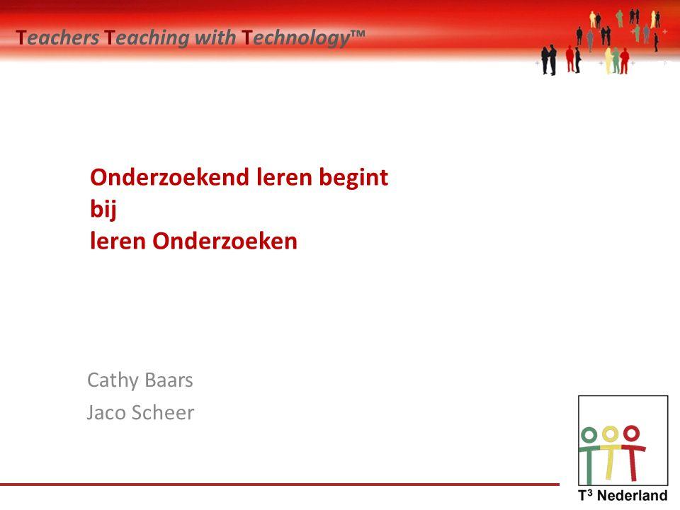 Teachers Teaching with Technology™ Onderzoekend leren begint bij leren Onderzoeken Cathy Baars Jaco Scheer
