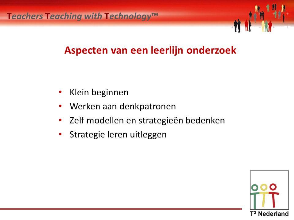 Teachers Teaching with Technology™ Aspecten van een leerlijn onderzoek Klein beginnen Werken aan denkpatronen Zelf modellen en strategieën bedenken Strategie leren uitleggen