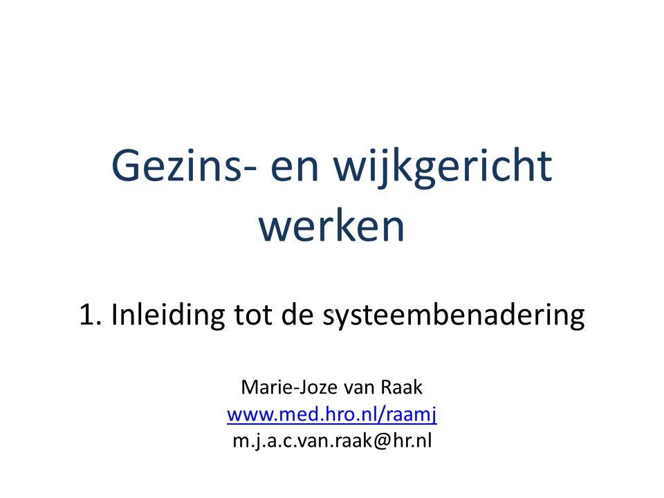 Gezins- en wijkgericht werken 1. Inleiding tot de systeembenadering Marie-Joze van Raak www.med.hro.nl/raamj m.j.a.c.van.raak@hr.nl www.med.hro.nl/raa