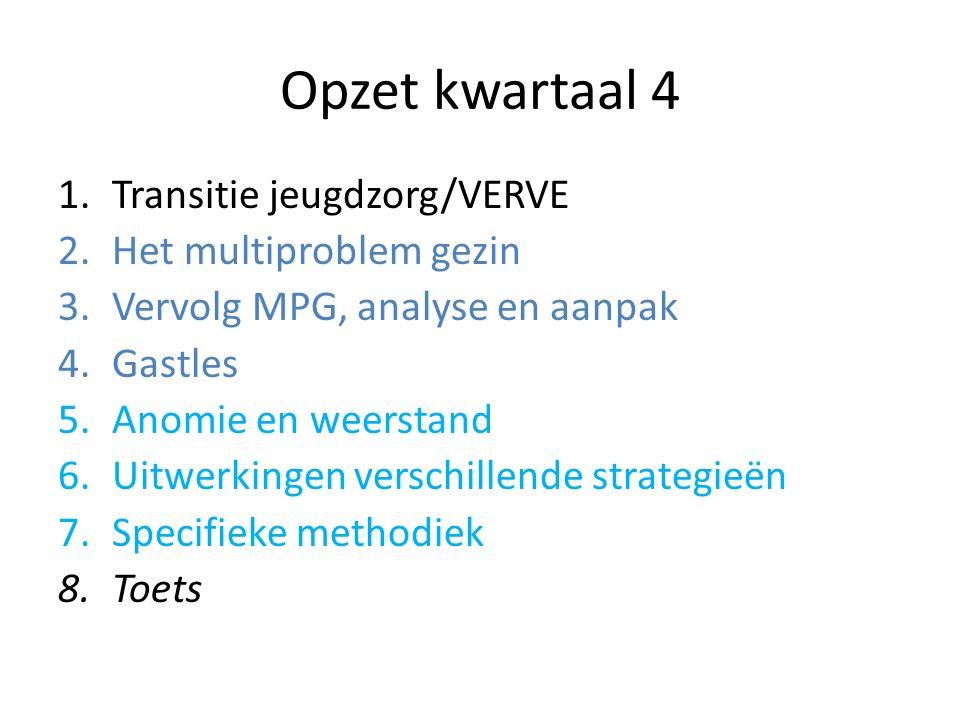 Opzet kwartaal 4 1.Transitie jeugdzorg/VERVE 2.Het multiproblem gezin 3.Vervolg MPG, analyse en aanpak 4.Gastles 5.Anomie en weerstand 6.Uitwerkingen verschillende strategieën 7.Specifieke methodiek 8.Toets