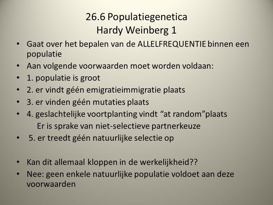 26.6 Populatiegenetica Hardy Weinberg 1 Gaat over het bepalen van de ALLELFREQUENTIE binnen een populatie Aan volgende voorwaarden moet worden voldaan