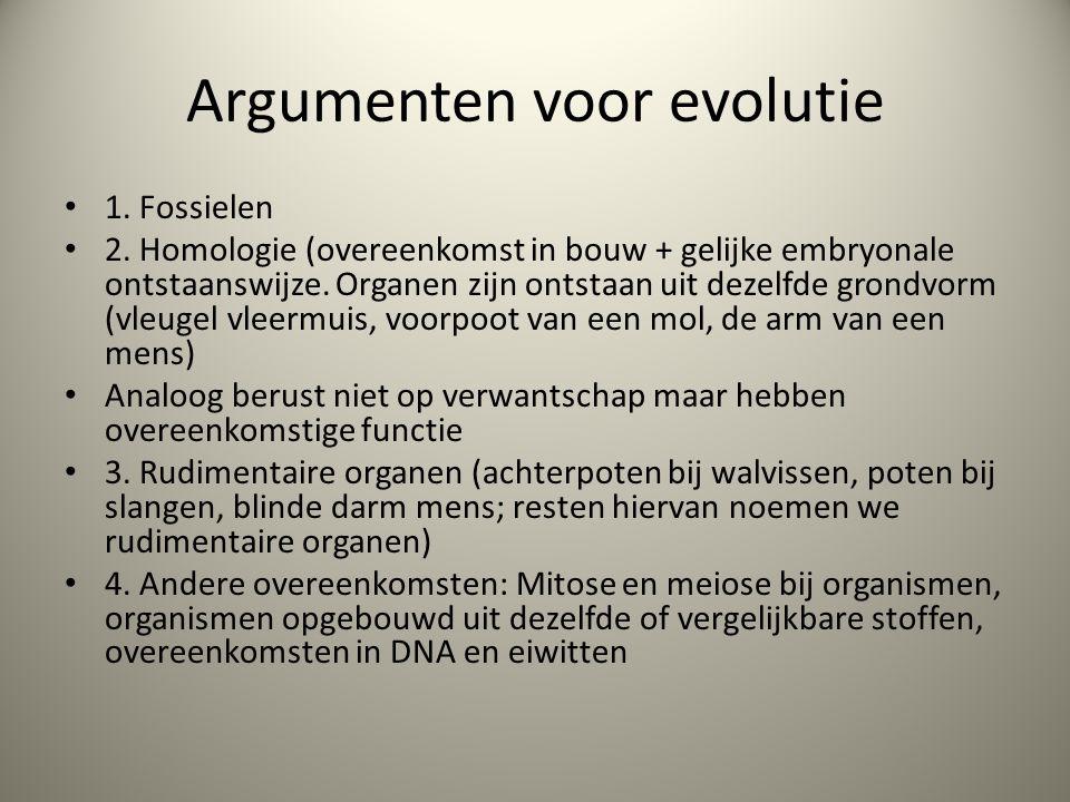 Argumenten voor evolutie 1. Fossielen 2. Homologie (overeenkomst in bouw + gelijke embryonale ontstaanswijze. Organen zijn ontstaan uit dezelfde grond