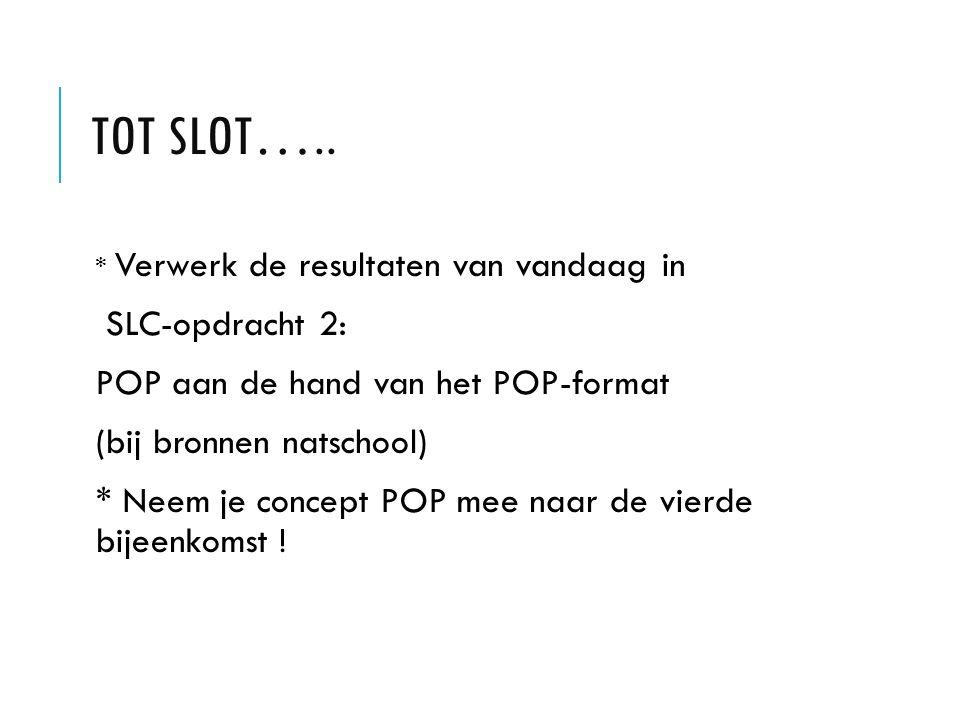 TOT SLOT….. * Verwerk de resultaten van vandaag in SLC-opdracht 2: POP aan de hand van het POP-format (bij bronnen natschool) * Neem je concept POP me