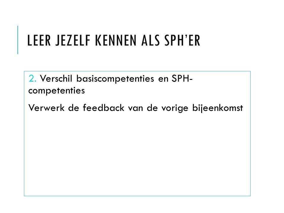 LEER JEZELF KENNEN ALS SPH'ER 2. Verschil basiscompetenties en SPH- competenties Verwerk de feedback van de vorige bijeenkomst