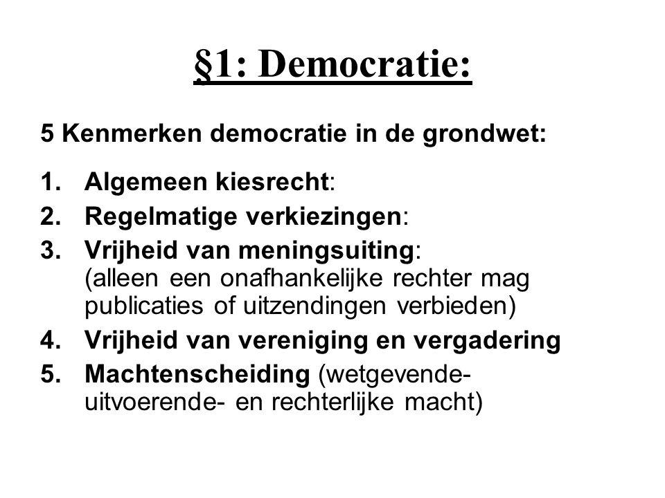 §1: Democratie: 5 Kenmerken democratie in de grondwet: 1.Algemeen kiesrecht: 2.Regelmatige verkiezingen: 3.Vrijheid van meningsuiting: (alleen een onafhankelijke rechter mag publicaties of uitzendingen verbieden) 4.Vrijheid van vereniging en vergadering 5.Machtenscheiding (wetgevende- uitvoerende- en rechterlijke macht)