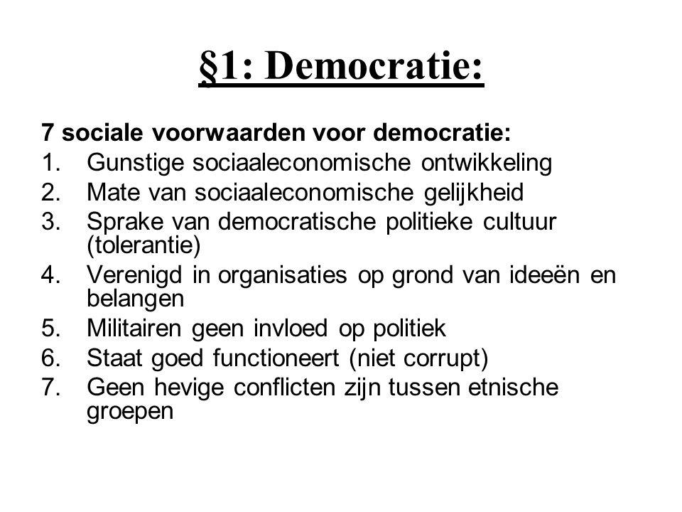 §1: Democratie: 7 sociale voorwaarden voor democratie: 1.Gunstige sociaaleconomische ontwikkeling 2.Mate van sociaaleconomische gelijkheid 3.Sprake va