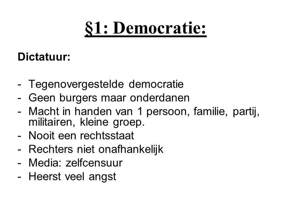 §1: Democratie: Dictatuur: -Tegenovergestelde democratie -Geen burgers maar onderdanen -Macht in handen van 1 persoon, familie, partij, militairen, kleine groep.