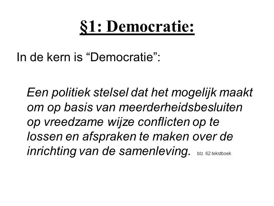 §1: Democratie: In de kern is Democratie : Een politiek stelsel dat het mogelijk maakt om op basis van meerderheidsbesluiten op vreedzame wijze conflicten op te lossen en afspraken te maken over de inrichting van de samenleving.