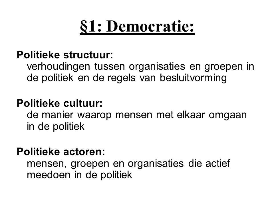 §1: Democratie: Politieke structuur: verhoudingen tussen organisaties en groepen in de politiek en de regels van besluitvorming Politieke cultuur: de manier waarop mensen met elkaar omgaan in de politiek Politieke actoren: mensen, groepen en organisaties die actief meedoen in de politiek