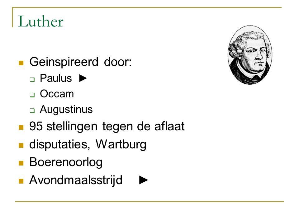 Luther Geinspireerd door:  Paulus►  Occam  Augustinus 95 stellingen tegen de aflaat disputaties, Wartburg Boerenoorlog Avondmaalsstrijd►