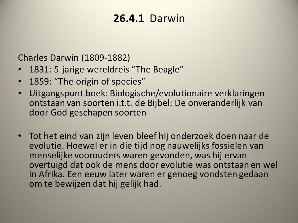 "26.4.1 Darwin Charles Darwin (1809-1882) 1831: 5-jarige wereldreis ""The Beagle"" 1859: ""The origin of species"" Uitgangspunt boek: Biologische/evolution"