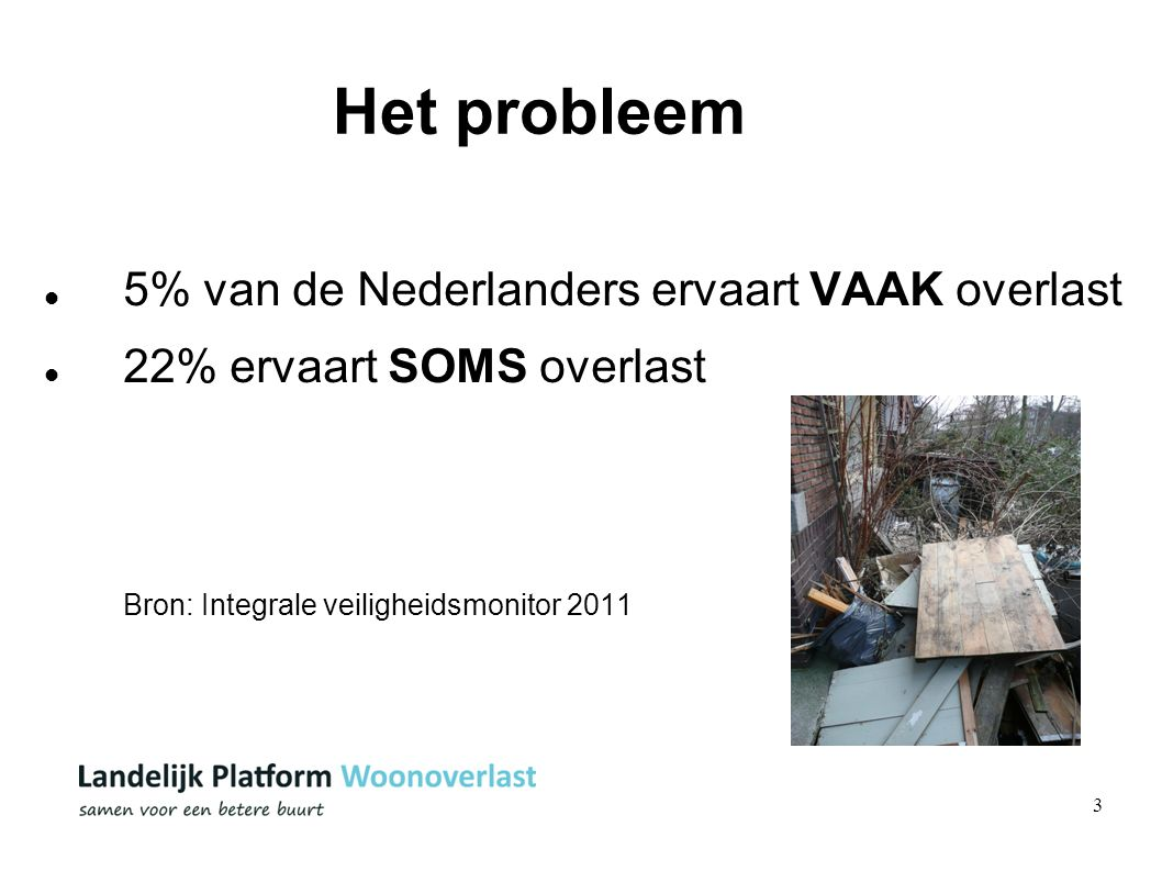 3 Het probleem 5% van de Nederlanders ervaart VAAK overlast 22% ervaart SOMS overlast Bron: Integrale veiligheidsmonitor 2011