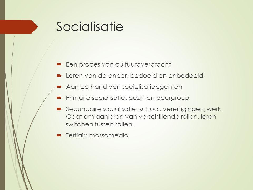 Socialisatie  Een proces van cultuuroverdracht  Leren van de ander, bedoeld en onbedoeld  Aan de hand van socialisatieagenten  Primaire socialisat