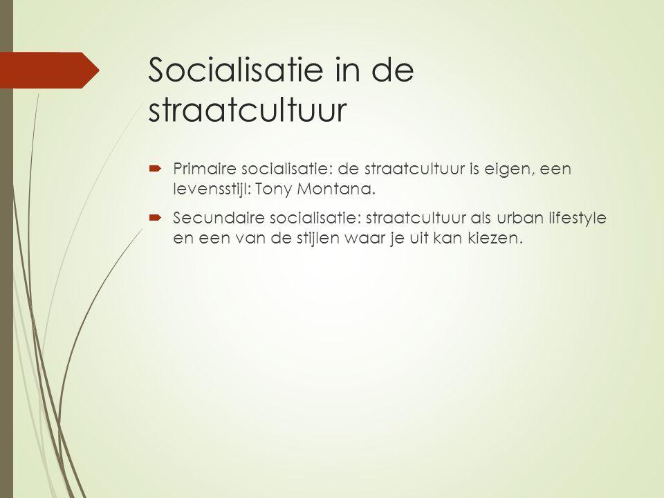 Socialisatie in de straatcultuur  Primaire socialisatie: de straatcultuur is eigen, een levensstijl: Tony Montana.  Secundaire socialisatie: straatc