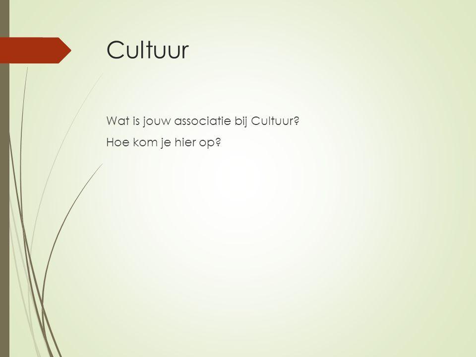 Cultuur Wat is jouw associatie bij Cultuur? Hoe kom je hier op?