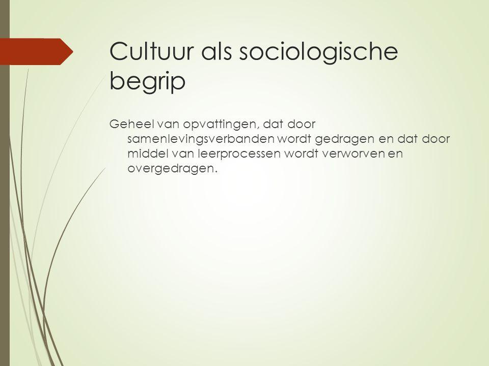 Cultuur als sociologische begrip Geheel van opvattingen, dat door samenlevingsverbanden wordt gedragen en dat door middel van leerprocessen wordt verw