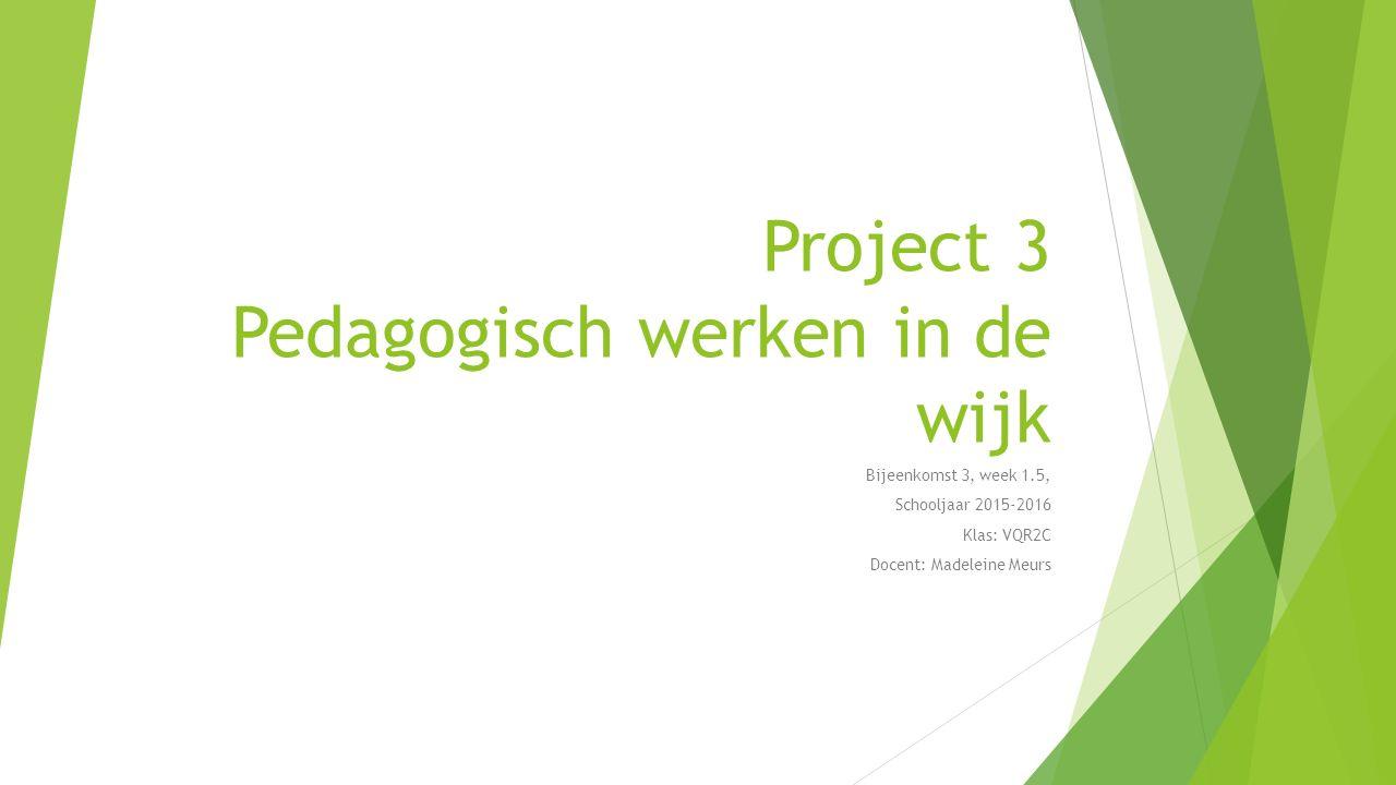 Project 3 Pedagogisch werken in de wijk Bijeenkomst 3, week 1.5, Schooljaar 2015-2016 Klas: VQR2C Docent: Madeleine Meurs