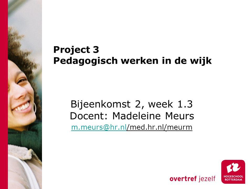 Project 3 Pedagogisch werken in de wijk Bijeenkomst 2, week 1.3 Docent: Madeleine Meurs m.meurs@hr.nlm.meurs@hr.nl/med.hr.nl/meurm