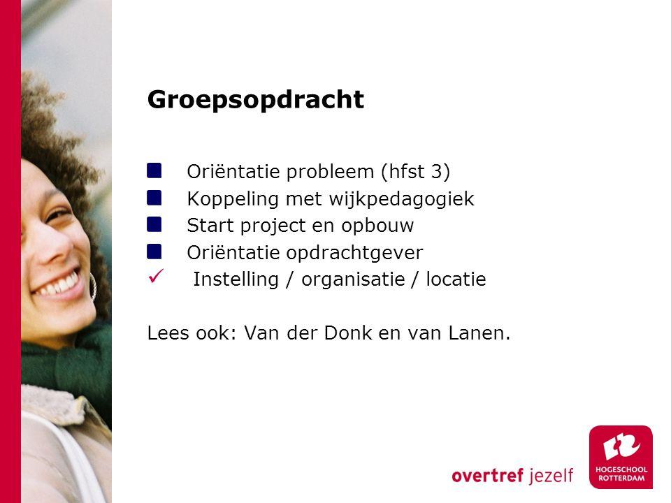 Groepsopdracht Oriëntatie probleem (hfst 3) Koppeling met wijkpedagogiek Start project en opbouw Oriëntatie opdrachtgever Instelling / organisatie / l