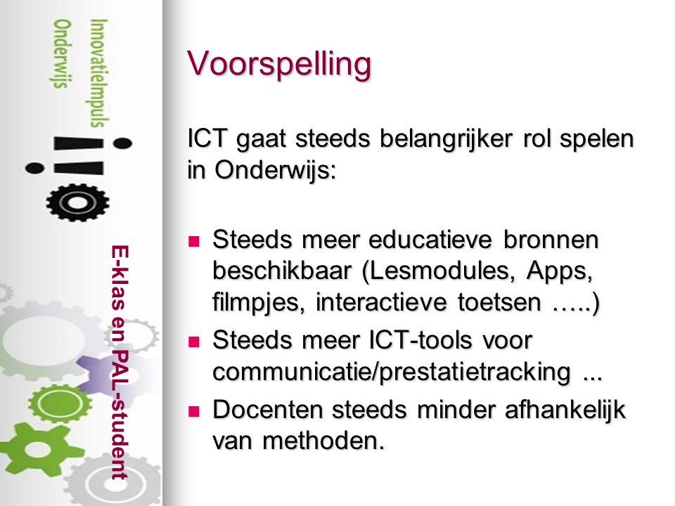 E-klas en PAL-student Voorspelling ICT gaat steeds belangrijker rol spelen in Onderwijs: Steeds meer educatieve bronnen beschikbaar (Lesmodules, Apps, filmpjes, interactieve toetsen …..) Steeds meer educatieve bronnen beschikbaar (Lesmodules, Apps, filmpjes, interactieve toetsen …..) Steeds meer ICT-tools voor communicatie/prestatietracking...