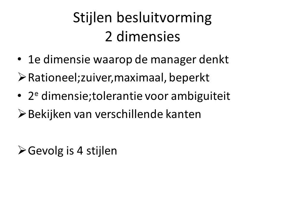 Stijlen besluitvorming 2 dimensies 1e dimensie waarop de manager denkt  Rationeel;zuiver,maximaal, beperkt 2 e dimensie;tolerantie voor ambiguiteit  Bekijken van verschillende kanten  Gevolg is 4 stijlen