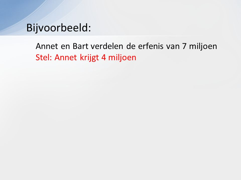 Annet en Bart verdelen de erfenis van 7 miljoen Stel: Annet krijgt 4 miljoen Bijvoorbeeld: