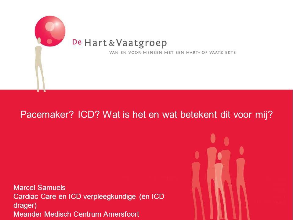 Pacemaker? ICD? Wat is het en wat betekent dit voor mij? Marcel Samuels Cardiac Care en ICD verpleegkundige (en ICD drager) Meander Medisch Centrum Am
