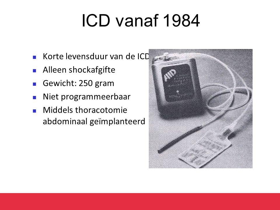 ICD vanaf 1984 Korte levensduur van de ICD Alleen shockafgifte Gewicht: 250 gram Niet programmeerbaar Middels thoracotomie abdominaal geïmplanteerd