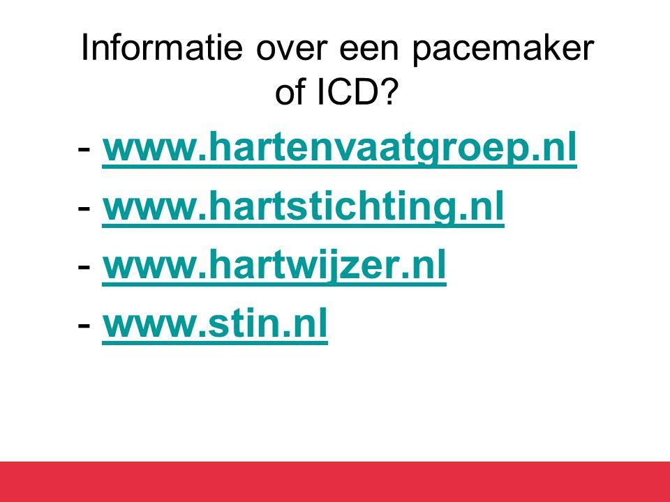 Informatie over een pacemaker of ICD? -www.hartenvaatgroep.nlwww.hartenvaatgroep.nl -www.hartstichting.nlwww.hartstichting.nl -www.hartwijzer.nlwww.ha