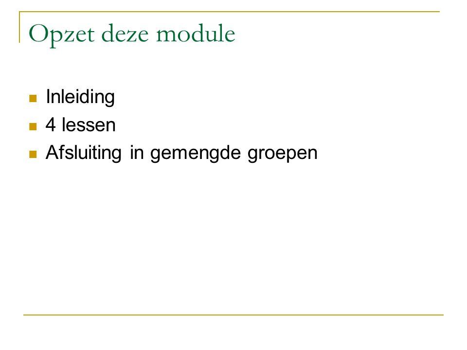 Opzet deze module Inleiding 4 lessen Afsluiting in gemengde groepen