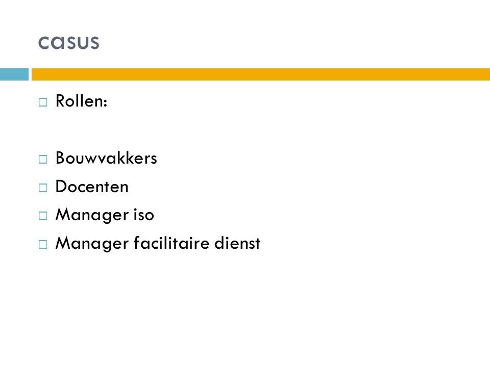 casus  Rollen:  Bouwvakkers  Docenten  Manager iso  Manager facilitaire dienst