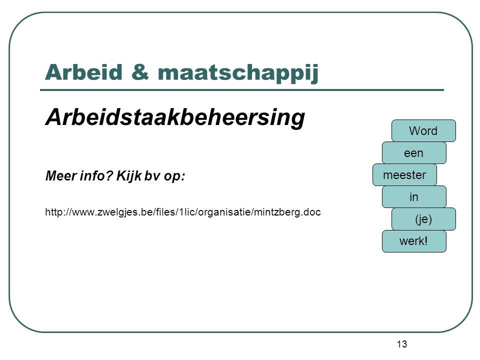 13 Arbeid & maatschappij Arbeidstaakbeheersing Meer info? Kijk bv op: http://www.zwelgjes.be/files/1lic/organisatie/mintzberg.doc Word een meester in