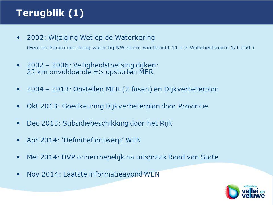 Terugblik (1) 2002: Wijziging Wet op de Waterkering (Eem en Randmeer: hoog water bij NW-storm windkracht 11 => Veiligheidsnorm 1/1.250 ) 2002 – 2006: Veiligheidstoetsing dijken: 22 km onvoldoende => opstarten MER 2004 – 2013: Opstellen MER (2 fasen) en Dijkverbeterplan Okt 2013: Goedkeuring Dijkverbeterplan door Provincie Dec 2013: Subsidiebeschikking door het Rijk Apr 2014: 'Definitief ontwerp' WEN Mei 2014: DVP onherroepelijk na uitspraak Raad van State Nov 2014: Laatste informatieavond WEN