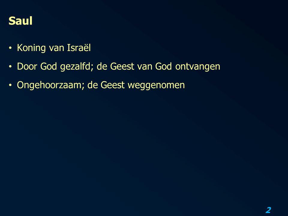 2 Saul Koning van Israël Door God gezalfd; de Geest van God ontvangen Ongehoorzaam; de Geest weggenomen