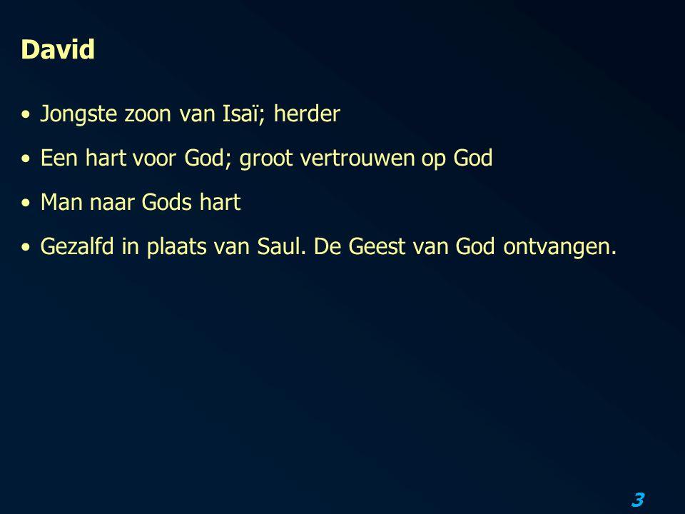 3 David Jongste zoon van Isaï; herder Een hart voor God; groot vertrouwen op God Man naar Gods hart Gezalfd in plaats van Saul.
