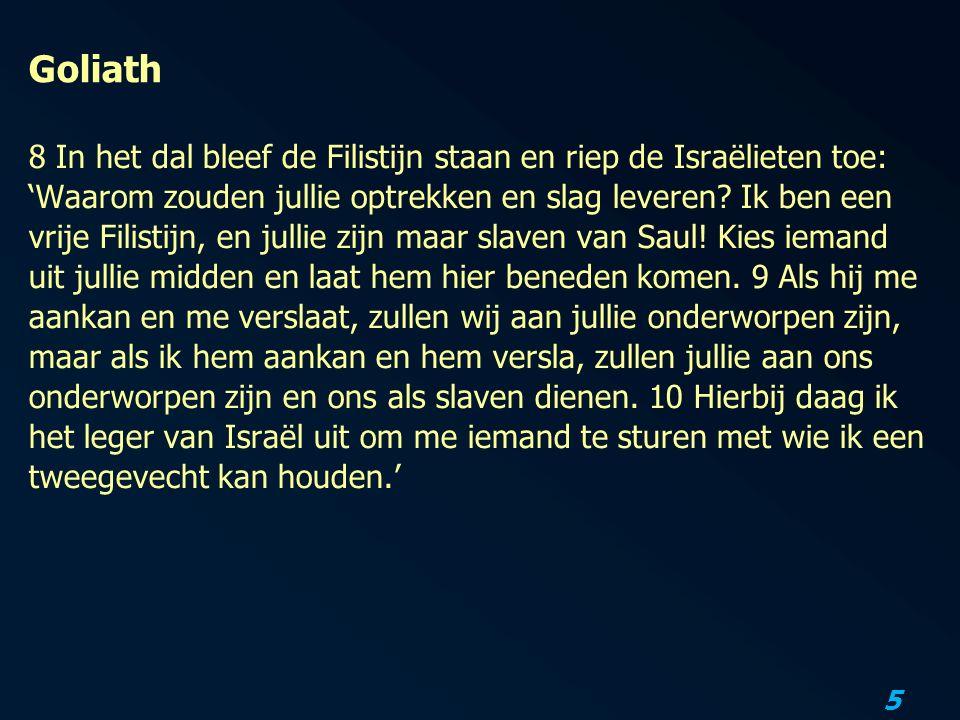 5 Goliath 8 In het dal bleef de Filistijn staan en riep de Israëlieten toe: 'Waarom zouden jullie optrekken en slag leveren.