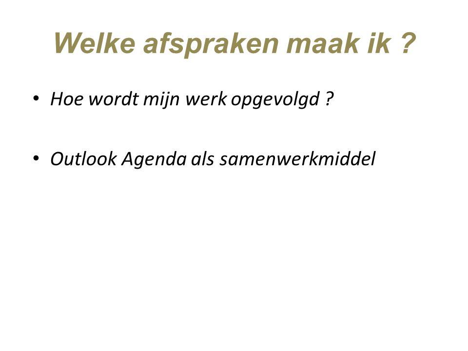 Welke afspraken maak ik ? Hoe wordt mijn werk opgevolgd ? Outlook Agenda als samenwerkmiddel