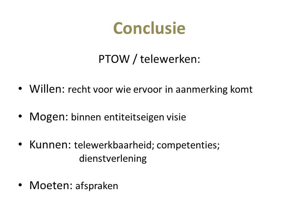 Conclusie PTOW / telewerken: Willen: recht voor wie ervoor in aanmerking komt Mogen: binnen entiteitseigen visie Kunnen: telewerkbaarheid; competenties; dienstverlening Moeten: afspraken