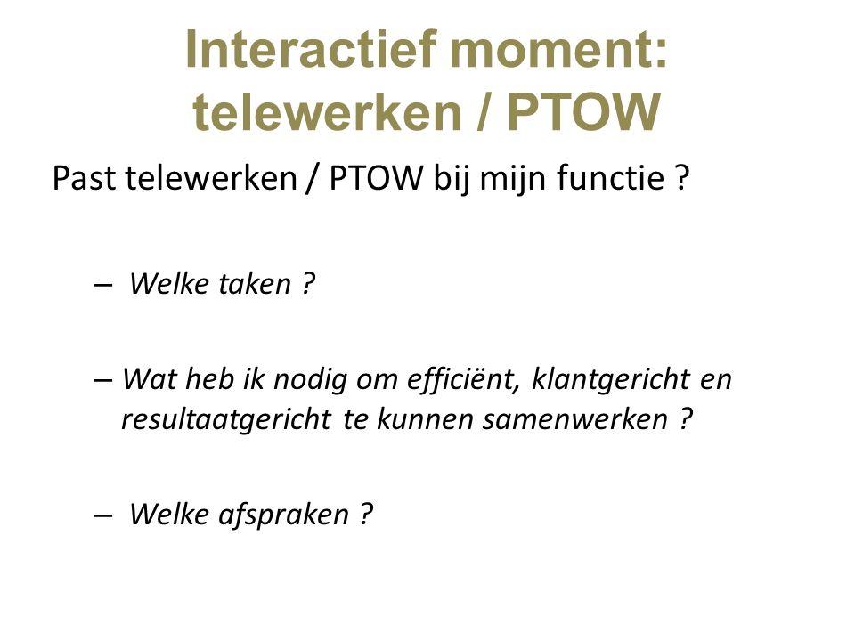 Interactief moment: telewerken / PTOW Past telewerken / PTOW bij mijn functie ? – Welke taken ? – Wat heb ik nodig om efficiënt, klantgericht en resul