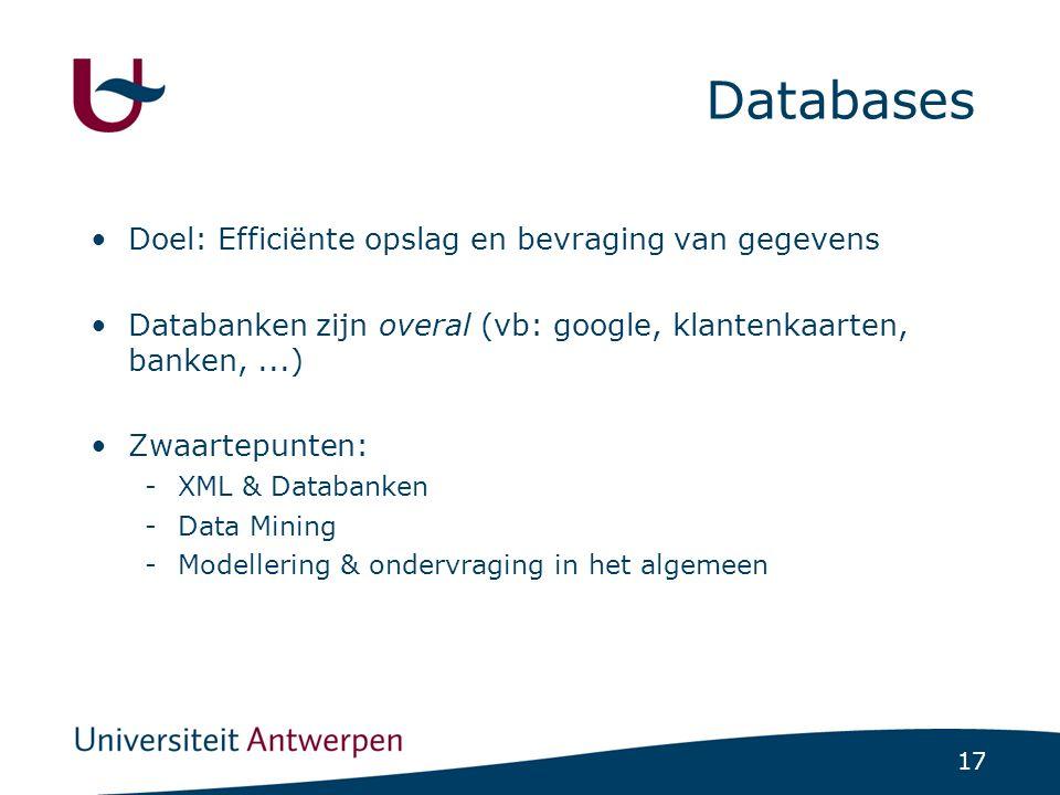 17 Databases Doel: Efficiënte opslag en bevraging van gegevens Databanken zijn overal (vb: google, klantenkaarten, banken,...) Zwaartepunten: -XML & Databanken -Data Mining -Modellering & ondervraging in het algemeen