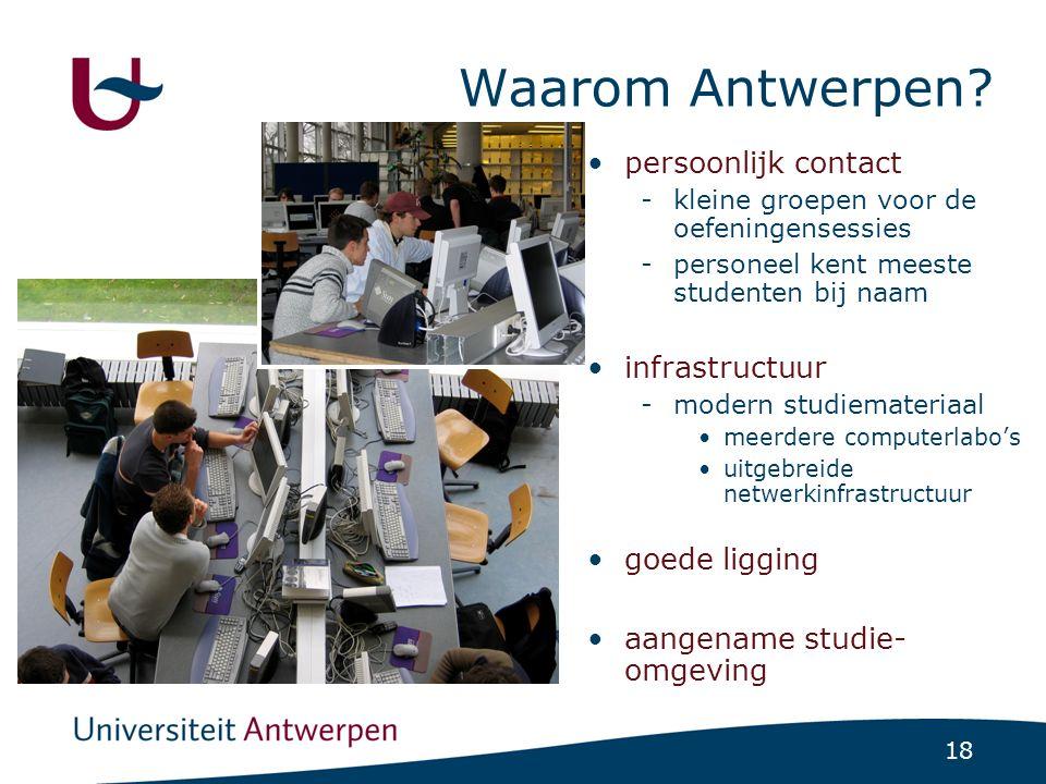 18 Waarom Antwerpen? persoonlijk contact -kleine groepen voor de oefeningensessies -personeel kent meeste studenten bij naam infrastructuur -modern st