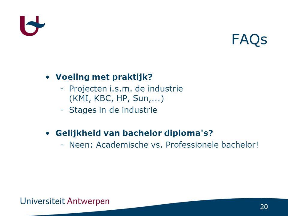 20 FAQs Voeling met praktijk? -Projecten i.s.m. de industrie (KMI, KBC, HP, Sun,...) -Stages in de industrie Gelijkheid van bachelor diploma's? -Neen: