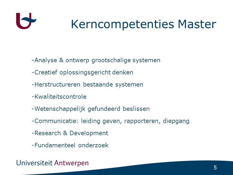 5 Kerncompetenties Master -Analyse & ontwerp grootschalige systemen -Creatief oplossingsgericht denken -Herstructureren bestaande systemen -Kwaliteitscontrole -Wetenschappelijk gefundeerd beslissen -Communicatie: leiding geven, rapporteren, diepgang -Research & Development -Fundamenteel onderzoek